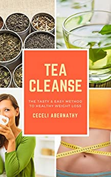 The Tea Cleanse: A Tasty and Easy Method for Healthy Weight Loss by [Abernathy, Ceceli]