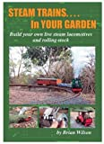 Steam Trains in Your Garden: Building Your Own Live Steam Locomotives and Rolling Stock