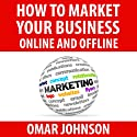 How to Market Your Business Online and Offline Audiobook by Omar Johnson Narrated by Omar Johnson