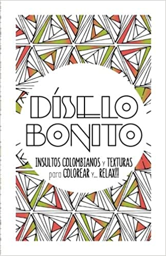 Diselo bonito: Cuaderno de colorear para adultos con texturas e insultos colombianos: Volume 1 (Color it and Relax)