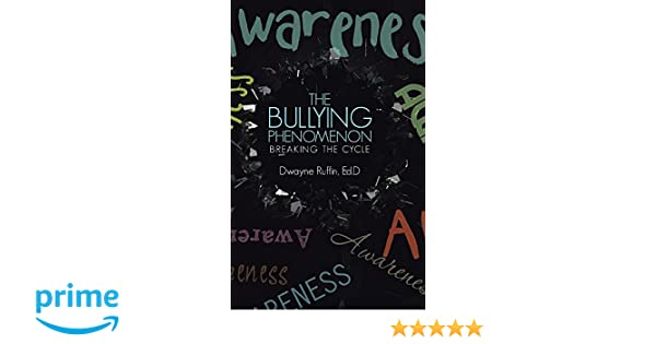 The Bullying Phenomenon: Breaking the Cycle: Ed D Dwayne Ruffin