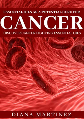 Essential oils as a potential cure for cancer: Discover cancer fighting essential oils