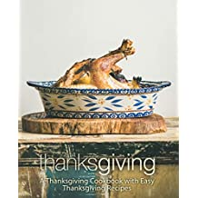 Thanksgiving: A Thanksgiving Cookbook with Easy Thanksgiving Recipes (2nd Edition)