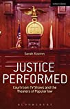 Justice Performed : Courtroom TV Shows and the Theaters of Popular Law, Kozinn, Sarah, 1472532341