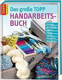 Das Große Topp Handarbeitsbuch Stricken Strickfilzen Häkeln