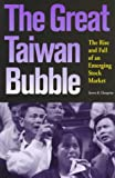 The Great Taiwan Bubble : The Rise and Fall of Asia's Most Volatile Emerging Market, Champion, Steven R., 1881896188