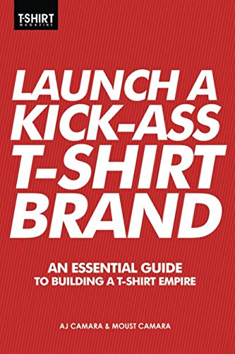Launch a Kick Ass T-Shirt Brand: An Essential Guide to Building a T-Shirt Empire