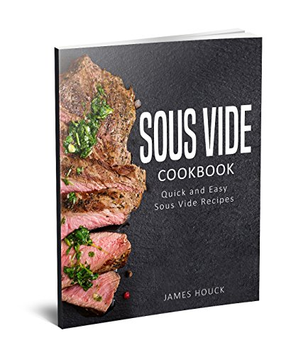 Sous Vide: Sous Vide Cookbook: Quick and Simple Sous Vide Recipes by James Houck