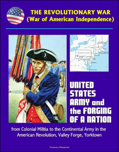 The Revolutionary War (War of American Independence): United States Army and the Forging of a Nation, from Colonial Militia to the Continental Army in the American Revolution, Valley Forge, - Center Yorktown