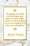 The Good News Is That You Don't Know How Great You Can Be! How Much You Can Love! What You Can Accomplish! And What Your Potential Is!: Gold Marble Anne Frank Quote Notebook