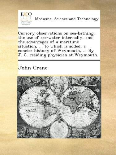 Cursory observations on sea-bathing; the use of sea-water internally, and the advantages of a maritime situation, ... To which is added, a concise ... ... By J. C. residing physician at Weymouth. PDF