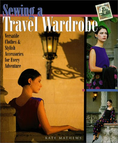 Sewing A Travel Wardrobe: Versatile Clothes & Stylish Accessories for Every Adventure