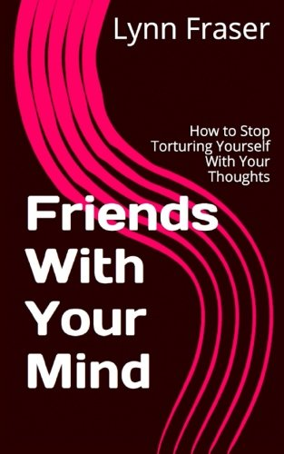 Friends With Your Mind: How to Stop Torturing Yourself With Your Thoughts (Breathe, Relax, Heal) (Volume 1)