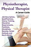 This guide covers everything you need to know about breaking into the Physiotherapist, Physical Therapist career field. Guaranteed to answer all of your questions, this book is a must have for anyone eager to pursue this career. Physiotherapist, Phys...