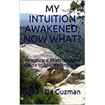 MY INTUITION AWAKENED, NOW WHAT?: Healthcare Professionals' Guide to Medical Intuition