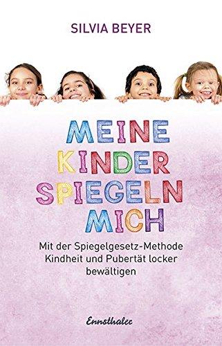 Meine Kinder spiegeln mich: Mit der Spiegelgesetz-Methode Kindheit und Pubertät locker bewältigen