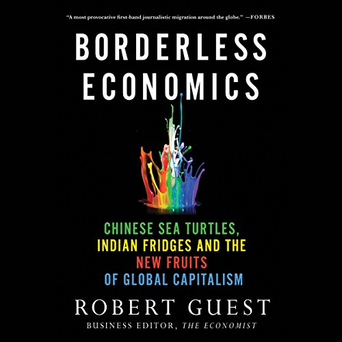 Borderless Economics: Chinese Sea Turtles, Indian Fridges, and the New Fruits of Global Capitalism