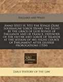 Anno XXIII H. VIII the Kynge Oure Soueraigne Lorde Henry the Eight by the grace of God Kynge of Englande and of France, defender of the faythe and ... Parliament after diuerse prorogations (1534)