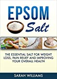 Epsom Salt: The Essential Salt for Weight Loss, Pain Relief and Improving your Overall Health (Magnesium, Weight Loss, Improving health, Nutrition, Detox)