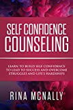 Self Confidence Counseling: Learn To Build Self Confidence To Lead To Success And Overcome Struggles And Life's Hardships
