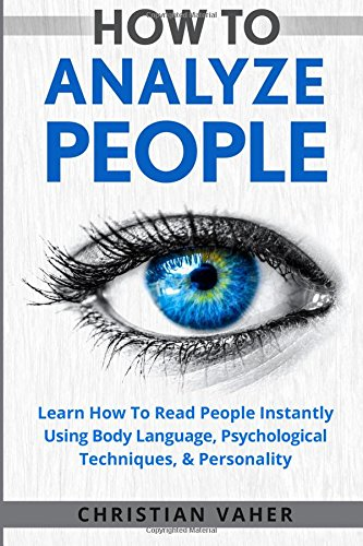 How To Analyze People: Learn How To Analyze People: How To Read People Instantly Using Body Language, Psychological Techniques, & Personality