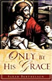 Only by His Grace, Sarah Berthelson, 1602667691