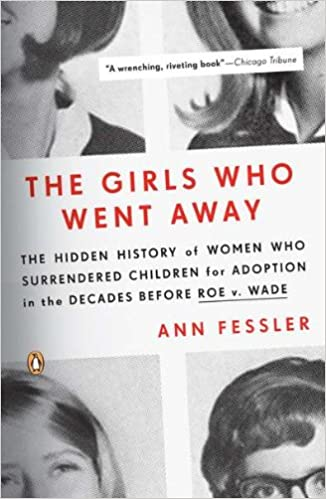 the girls who went away the hidden history of women who the girls who went away the hidden history of women who surrendered children for adoption in the decades before roe v wade ann fessler 9780143038979