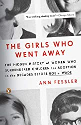 [ THE GIRLS WHO WENT AWAY: THE HIDDEN HISTORY OF WOMEN WHO SURRENDERED CHILDREN FOR ADOPTION IN THE DECADES BEFORE ROE V. WADE ] The Girls Who Went Away: The Hidden History of Women Who Surrendered Children for Adoption in the Decades Before Roe V. Wade By Fessler, Ann ( Author ) Jul-2007 [ Paperback ]