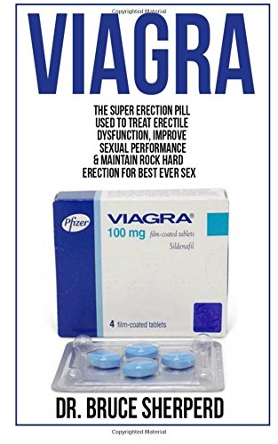 Viagra: The Super Erection Pill Used to Treat Erectile Dysfunction, Improve Sexual Performance and Maintain Rock Hard Erection for Best Ever Sex