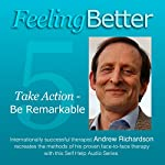 Feeling Better: Take Action Be Remarkable | Andrew Richardson
