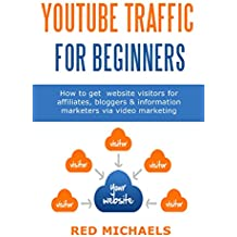 YOUTUBE TRAFFIC FOR BEGINNERS: How to get  website visitors for affiliates, bloggers  & information marketers via video marketing