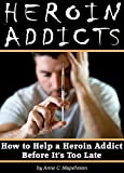 Heroin Addicts: How to Help a Heroin Addict Before It's Too Late (A Guide to Understanding Heroin Addiction)