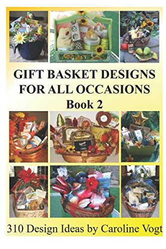Gift Basket Designs For All Occasions: 310 Design Ideas by Caroline Vogt (Book 2)