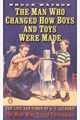 The Man Who Changed How Boys and Toys Were Made: The Life and Times of A. C. Gilbert, the Man Who Saved Christmas Paperback