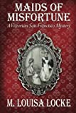 Maids of Misfortune: A Victorian San Francisco Mystery by  M. Louisa Locke in stock, buy online here
