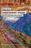 Understanding YouTube: Über die Faszination eines Mediums (Kultur- und Medientheorie)