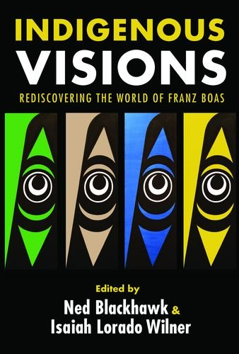 Indigenous Visions: Rediscovering the World of Franz Boas (The Henry Roe Cloud Series on American Indians and Modernity)