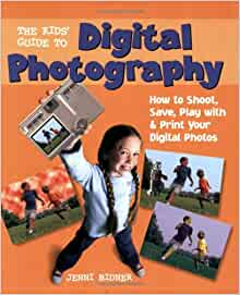 The Kids' Guide to Digital Photography: How to Shoot, Save