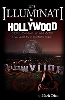 The Illuminati in Hollywood: Celebrities, Conspiracies, and Secret Societies in Pop Culture and the Entertainment Industry by [Dice, Mark]