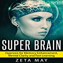 Super Brain: Hypnosis for Memory Enhancement, Mental Clarity and Fast Learning Audiobook by Zeta May Narrated by Jason Kappus