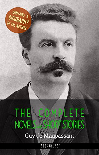 Guy de Maupassant: The Complete Novels and Short Stories + A Biography of the Author (The Greatest Writers of All Time)