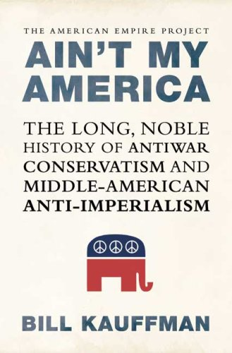 Ain't My America: The Long, Noble History of Antiwar Conservatism and Middle-American Anti-Imperialism PDF