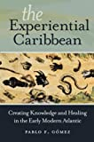 "Pablo Gomez, ""The Experiential Caribbean: Creating Knowledge and Healing in the Early Modern Atlantic"" (UNC Press, 2017)."