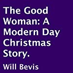 The Good Woman: A Modern Day Christmas Story   Will Bevis