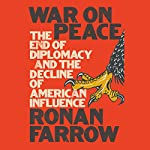 War on Peace: The End of Diplomacy and the Decline of American Influence | Ronan Farrow