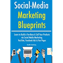 Social Media Marketing Blueprints (2017): Learn to Build a Fan-Base & Sell Your Products via Social Media Marketing. YouTube, Facebook Ads & Fan Pages