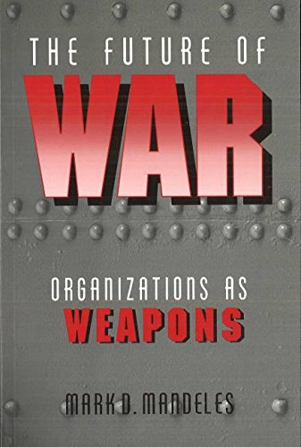 The Future of War: Organizations as Weapons (Issues in Twenty-First Century Warfare)
