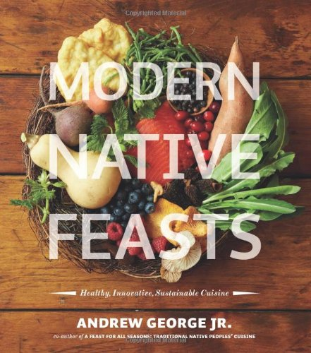 Modern Native Feasts: Healthy, Innovative, Sustainable Cuisine by Andrew George