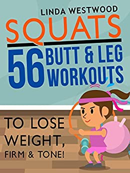 Squats (3rd Edition): 56 Butt & Leg Workouts To Lose Weight, Firm & Tone! by [Westwood, Linda]