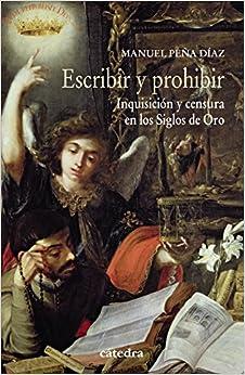 Escribir Y Prohibir: Inquisición Y Censura En Los Siglos De Oro por Manuel Peña Gratis